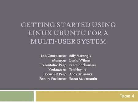 GETTING STARTED USING LINUX UBUNTU FOR A MULTI-USER SYSTEM Team 4 Lab Coordinator Manager Presentation Prep Webmaster Document Prep Faculty Facilitator.