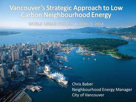Chris Baber Neighbourhood Energy Manager City of Vancouver.