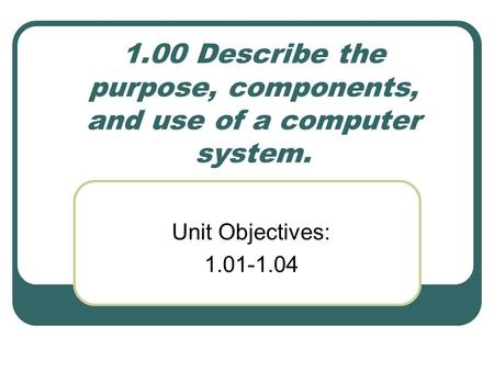 1.00 Describe the purpose, components, and use of a computer system.