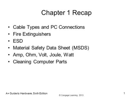 © Cengage Learning 2013 Chapter 1 Recap Cable Types and PC Connections Fire Extinguishers ESD Material Safety Data Sheet (MSDS) Amp, Ohm, Volt, Joule,