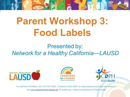 Parent Workshop 3: Food Labels Presented by: Network for a Healthy California—LAUSD For CalFresh information, call 1-877-847-3663. Funded by USDA SNAP,