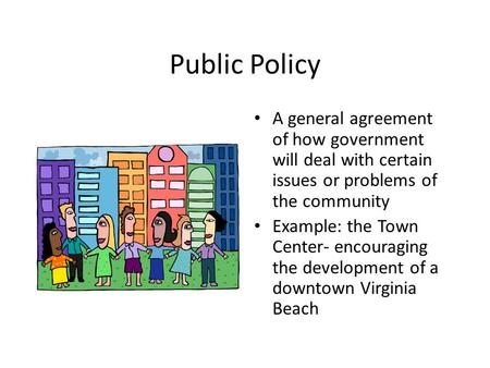 Public Policy A general agreement of how government will deal with certain issues or problems of the community Example: the Town Center- encouraging the.