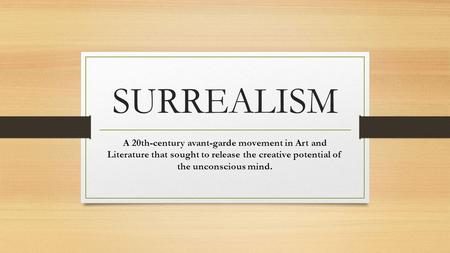 SURREALISM A 20th-century avant-garde movement in Art and Literature that sought to release the creative potential of the unconscious mind.