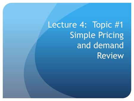 Lecture 4: Topic #1 Simple Pricing and demand Review.
