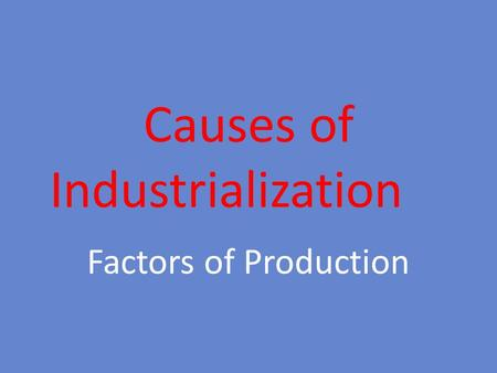 Causes of Industrialization Factors of Production.