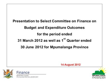 Finance DEPARTMENT: FINANCE MPUMALANGA PROVINCIAL GOVERNMENT Presentation to Select Committee on Finance on Budget and Expenditure Outcomes for the period.