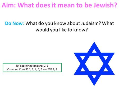 Aim: What does it mean to be Jewish? Do Now: What do you know about Judaism? What would you like to know? NY Learning Standards 2, 3 Common Core RS 1,