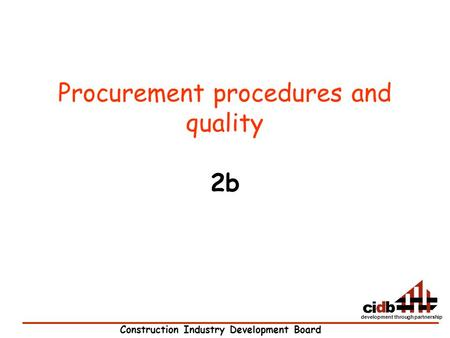 Construction Industry Development Board development through partnership Procurement procedures and quality 2b.