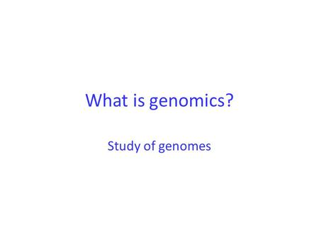 What is genomics? Study of genomes. What is the genome? Entire genetic compliment of an organism.