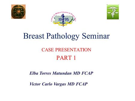 Breast Pathology Seminar CASE PRESENTATION PART 1 Elba Torres Matundan MD FCAP Victor Carlo Vargas MD FCAP.