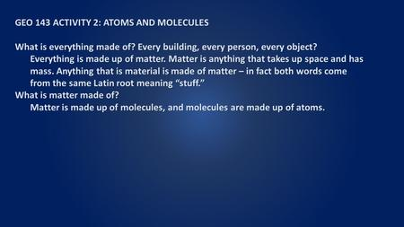 GEO 143 ACTIVITY 2: ATOMS AND MOLECULES What is everything made of? Every building, every person, every object? Everything is made up of matter. Matter.
