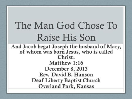 The Man God Chose To Raise His Son And Jacob begat Joseph the husband of Mary, of whom was born Jesus, who is called Christ. Matthew 1:16 December 8, 2013.