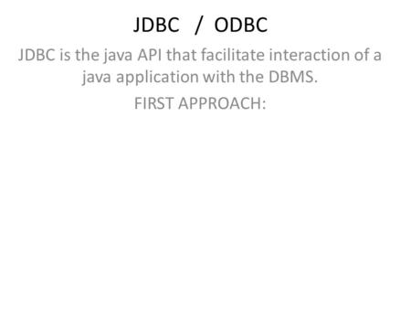 JDBC / ODBC JDBC is the java API that facilitate interaction of a java application with the DBMS. FIRST APPROACH: