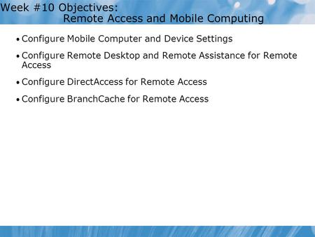 Week #10 Objectives: Remote Access and Mobile Computing Configure Mobile Computer and Device Settings Configure Remote Desktop and Remote Assistance for.