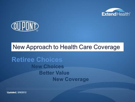 Updated | 5/9/2012 Retiree Choices New Choices Better Value New Coverage New Approach to Health Care Coverage.