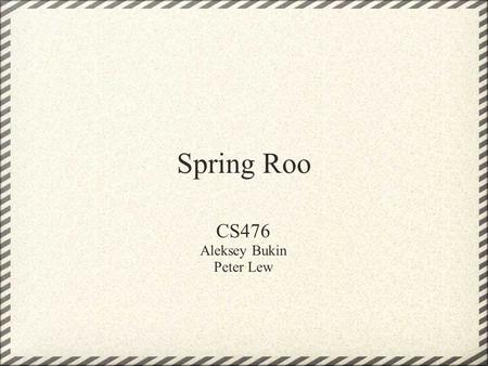 Spring Roo CS476 Aleksey Bukin Peter Lew. What is Roo? Productivity tool Allows for easy creation of Enterprise Java applications Runs alongside existing.
