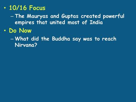 10/16 Focus – The Mauryas and Guptas created powerful empires that united most of India Do Now – What did the Buddha say was to reach Nirvana?
