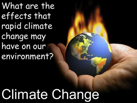 Climate Change What are the effects that rapid climate change may have on our environment?