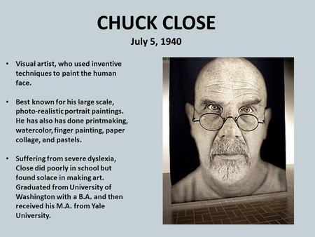 CHUCK CLOSE July 5, 1940 Visual artist, who used inventive techniques to paint the human face. Best known for his large scale, photo-realistic portrait.