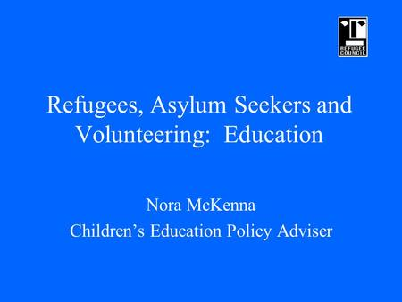 Refugees, Asylum Seekers and Volunteering: Education Nora McKenna Children's Education Policy Adviser.