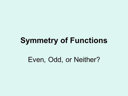 Symmetry of Functions Even, Odd, or Neither?. Even Functions All exponents are even. May contain a constant. f(x) = f(-x) Symmetric about the y-axis.