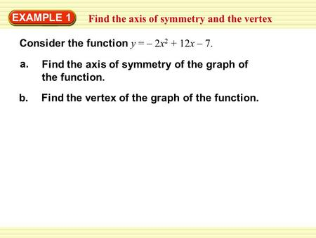 EXAMPLE 1 Find the axis of symmetry and the vertex Consider the function y = – 2x 2 + 12x – 7. a. Find the axis of symmetry of the graph of the function.
