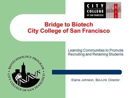 Bridge to Biotech City College of San Francisco Learning Communities to Promote Recruiting and Retaining Students Elaine Johnson, Bio-Link Director.