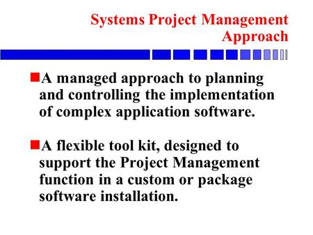 N A managed approach to planning and controlling the implementation of complex application software. n A flexible tool kit, designed to support the Project.