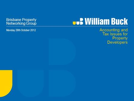 Brisbane Property Networking Group Monday 29th October 2012 Accounting and Tax Issues for Property Developers.
