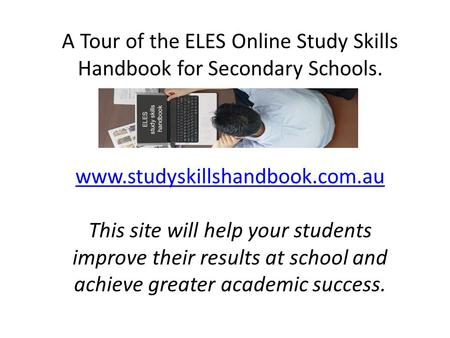 A Tour of the ELES Online Study Skills Handbook for Secondary Schools. www.studyskillshandbook.com.au This site will help your students improve their results.