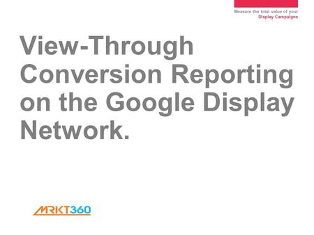 Measure the total value of your Display Campaigns View-Through Conversion Reporting on the Google Display Network.