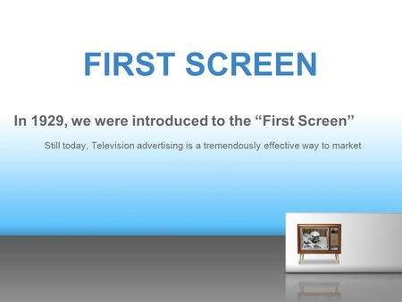 "FIRST SCREEN In 1929, we were introduced to the ""First Screen"" Still today, Television advertising is a tremendously effective way to market."