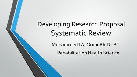 Developing Research Proposal Systematic Review Mohammed TA, Omar Ph.D. PT Rehabilitation Health Science.