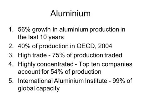 Aluminium 1.56% growth in aluminium production in the last 10 years 2.40% of production in OECD, 2004 3.High trade - 75% of production traded 4.Highly.