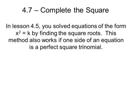 4.7 – Complete the Square In lesson 4.5, you solved equations of the form x2 = k by finding the square roots. This method also works if one side of an.