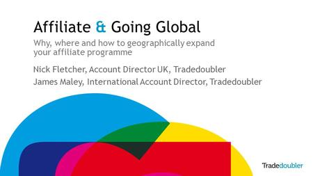 Affiliate & Going Global Why, where and how to geographically expand your affiliate programme Nick Fletcher, Account Director UK, Tradedoubler James Maley,