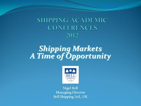 Shipping Markets A Time of Opportunity Nigel Bell Managing Director Bell Shipping Ltd., UK.