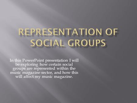 In this PowerPoint presentation I will be exploring how certain social groups are represented within the music magazine sector, and how this will affect.