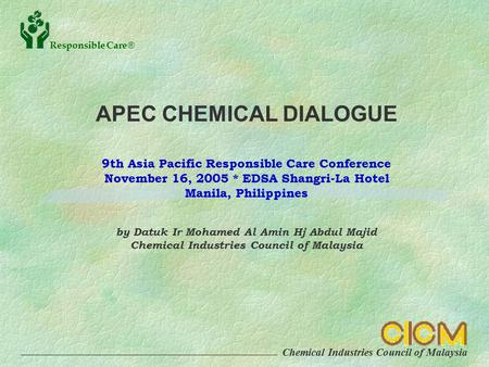 Chemical Industries Council of Malaysia Responsible Care  APEC CHEMICAL DIALOGUE 9th Asia Pacific Responsible Care Conference November 16, 2005 * EDSA.