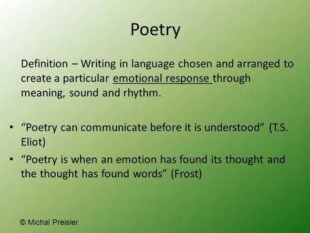 "Poetry Definition – Writing in language chosen and arranged to create a particular emotional response through meaning, sound and rhythm. ""Poetry can communicate."