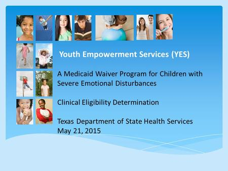 Youth Empowerment Services (YES) A Medicaid Waiver Program for Children with Severe Emotional Disturbances Clinical Eligibility Determination Texas Department.