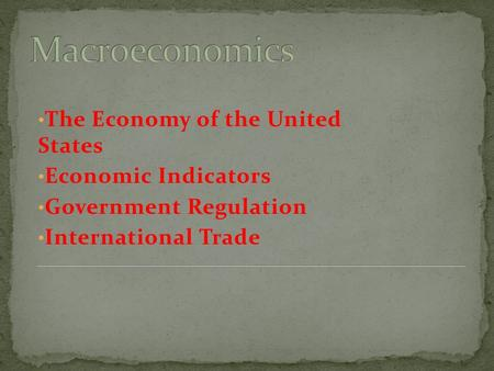 The Economy of the United States Economic Indicators Government Regulation International Trade.