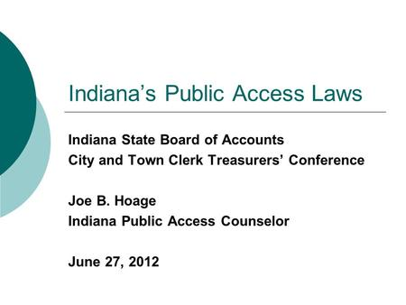 Indiana's Public Access Laws Indiana State Board of Accounts City and Town Clerk Treasurers' Conference Joe B. Hoage Indiana Public Access Counselor June.