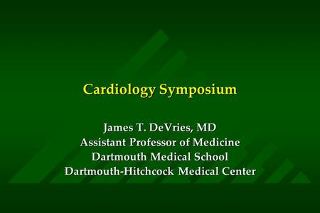 Cardiology Symposium James T. DeVries, MD Assistant Professor of Medicine Dartmouth Medical School Dartmouth-Hitchcock Medical Center.