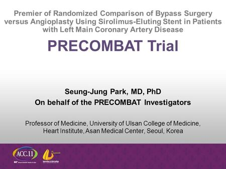 Seung-Jung Park, MD, PhD On behalf of the PRECOMBAT Investigators Professor of Medicine, University of Ulsan College of Medicine, Heart Institute, Asan.