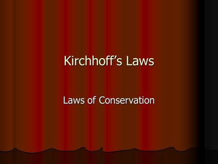 Kirchhoff's Laws Laws of Conservation.