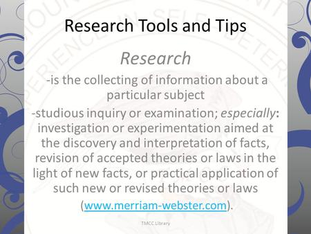 Research Tools and Tips Research -is the collecting of information about a particular subject -studious inquiry or examination; especially: investigation.