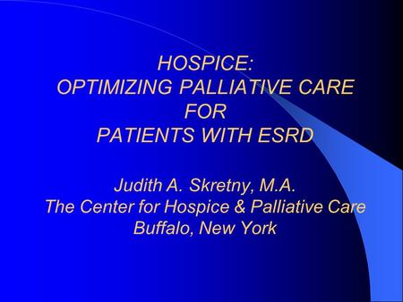 HOSPICE: OPTIMIZING PALLIATIVE CARE FOR PATIENTS WITH ESRD Judith A. Skretny, M.A. The Center for Hospice & Palliative Care Buffalo, New York.