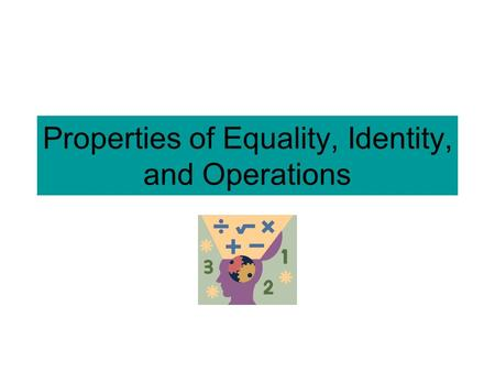 Properties of Equality, Identity, and Operations.
