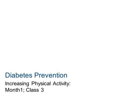 Diabetes Prevention Increasing Physical Activity: Month1; Class 3.